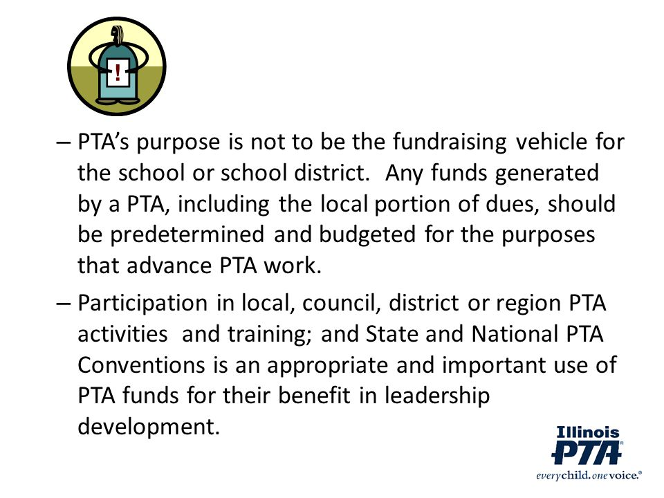 PTA's purpose is not to be the fundraising vehicle for the school or school district. Any funds generated by a PTA, including the local portion of dues, should be predetermined and budgeted for the purposes that advance PTA work.