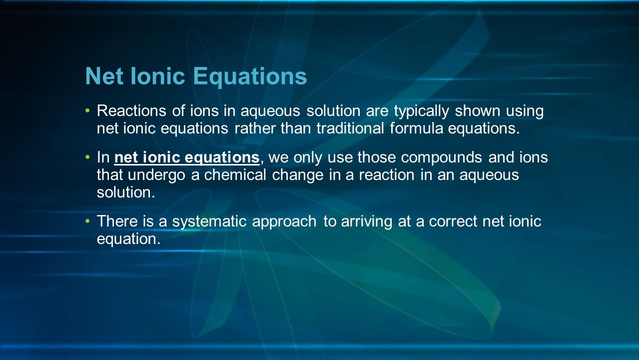 Net Ionic Equations Reactions of ions in aqueous solution are typically shown using net ionic equations rather than traditional formula equations.