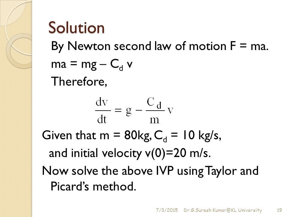 Solution By Newton second law of motion F = ma. ma = mg – Cd v Therefore, Given that m = 80kg, Cd = 10 kg/s,