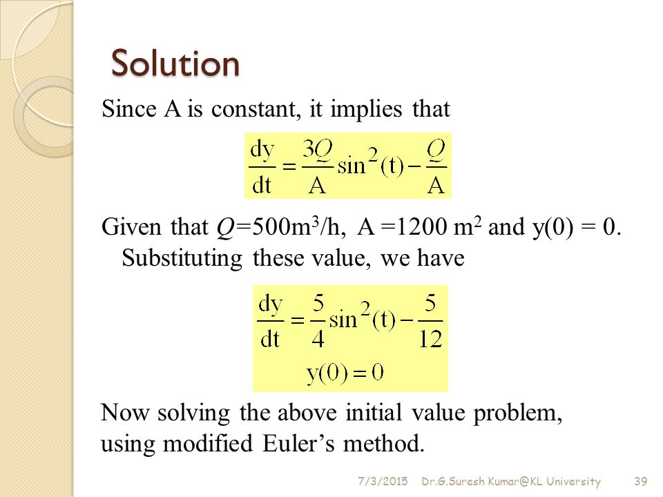 Solution Since A is constant, it implies that Given that Q=500m3/h, A =1200 m2 and y(0) = 0. Substituting these value, we have