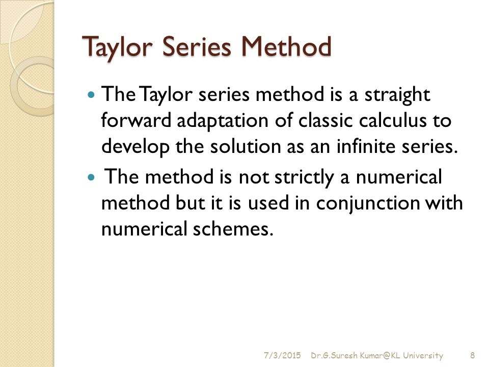 Taylor Series Method The Taylor series method is a straight forward adaptation of classic calculus to develop the solution as an infinite series.