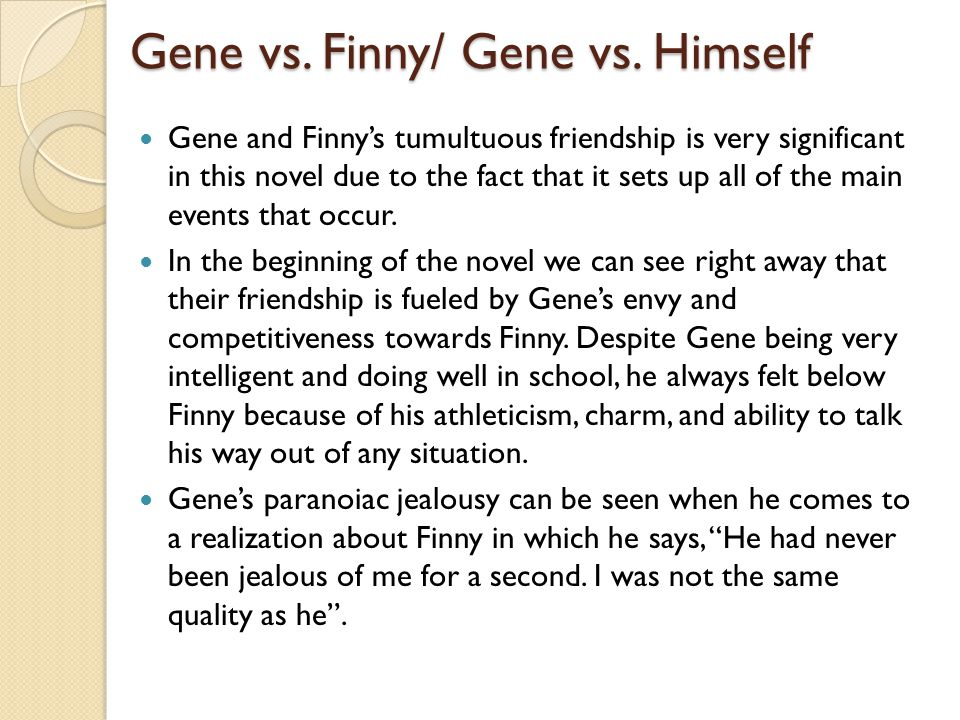 friendship change and gene A separate peace is a coming-of-age novel by john knowlesbased on his earlier short story, phineas, it was knowles' first published novel and became his best-known work set against the backdrop of world war ii, a separate peace explores morality, patriotism and loss of innocence through its narrator, gene.