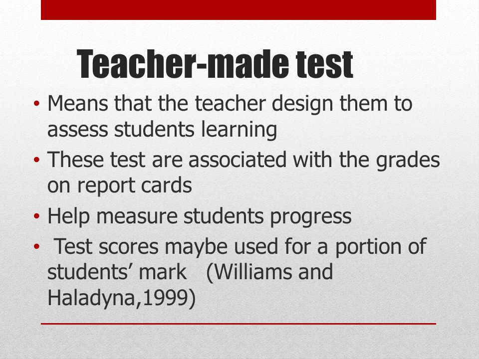 Teacher-made test Means that the teacher design them to assess students learning. These test are associated with the grades on report cards.