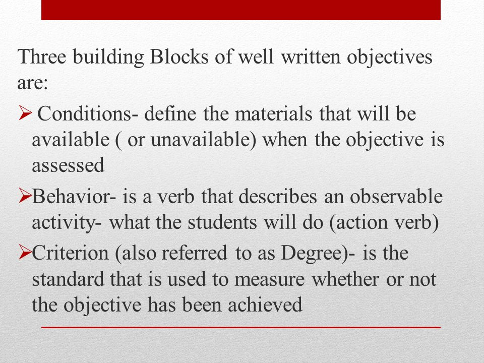 Three building Blocks of well written objectives are: