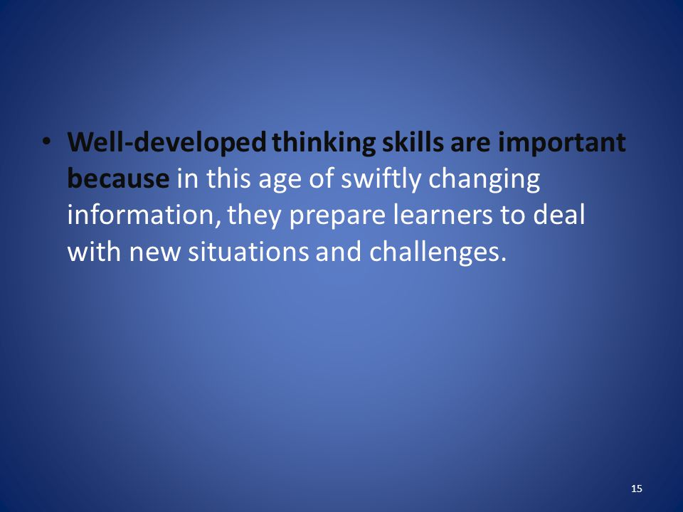 Well-developed thinking skills are important because in this age of swiftly changing information, they prepare learners to deal with new situations and challenges.