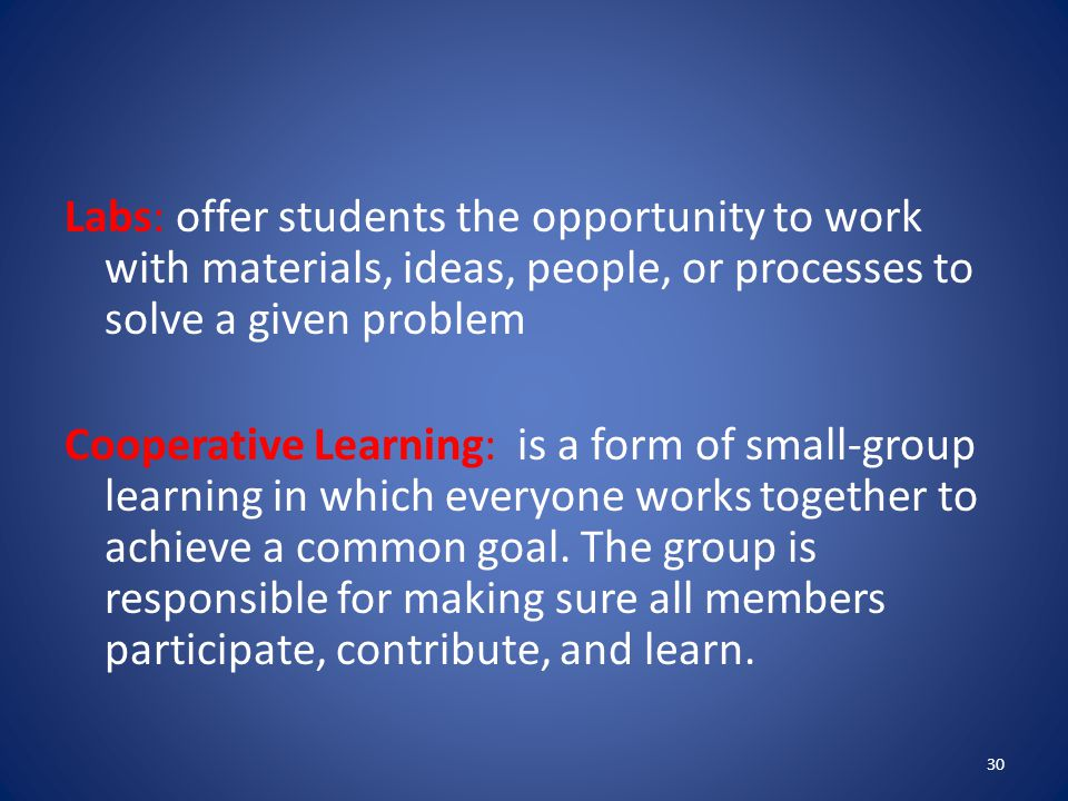 Labs: offer students the opportunity to work with materials, ideas, people, or processes to solve a given problem