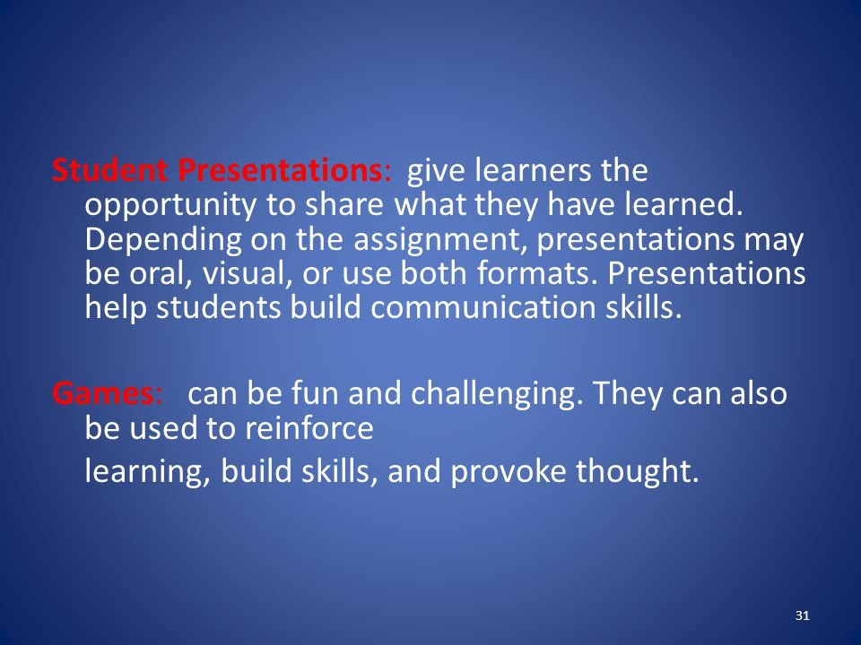 Student Presentations: give learners the opportunity to share what they have learned. Depending on the assignment, presentations may be oral, visual, or use both formats. Presentations help students build communication skills.