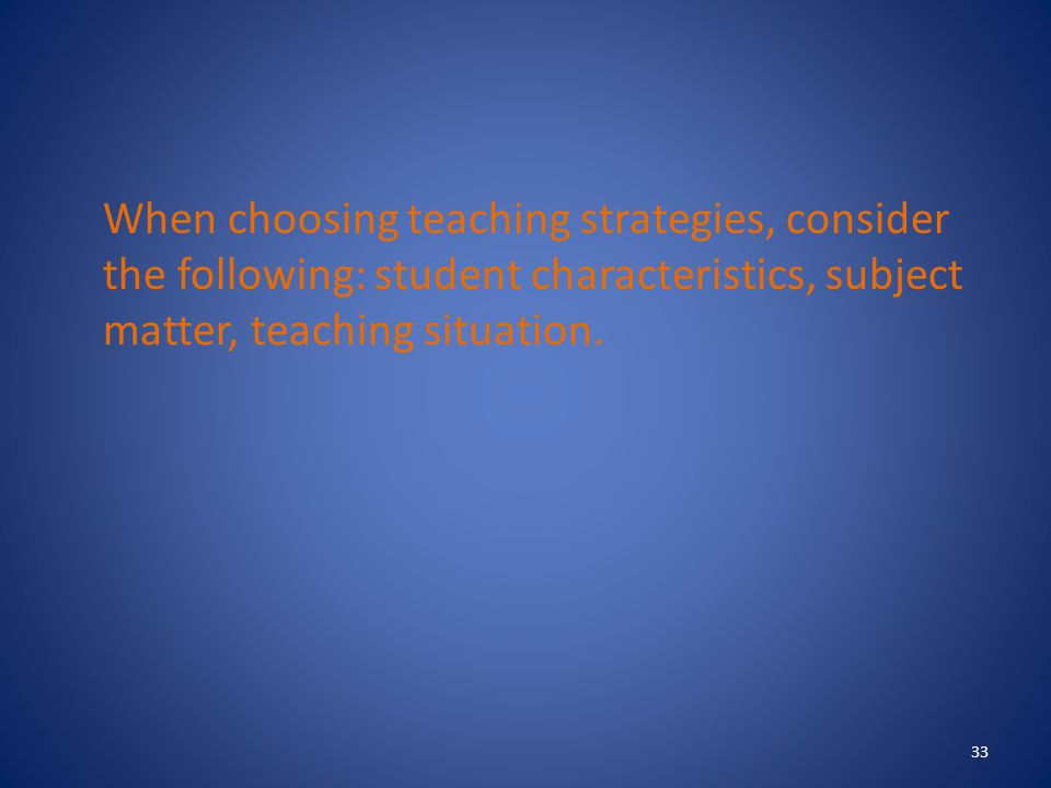 When choosing teaching strategies, consider the following: student characteristics, subject matter, teaching situation.