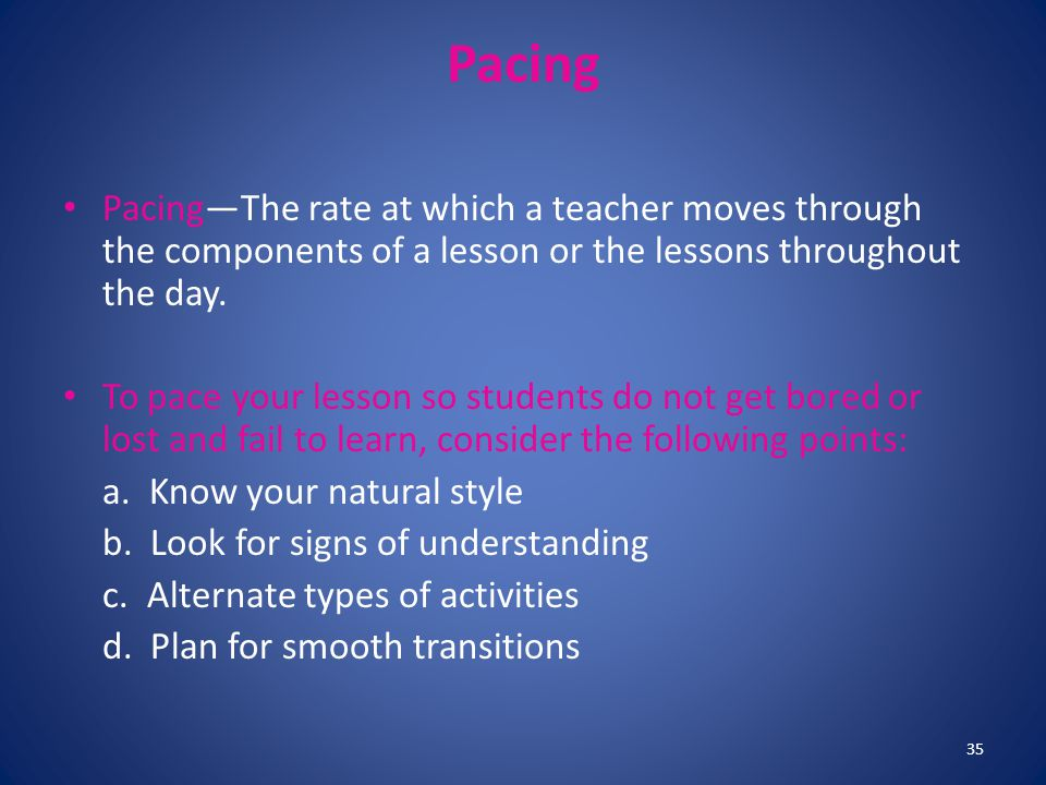 Pacing Pacing—The rate at which a teacher moves through the components of a lesson or the lessons throughout the day.