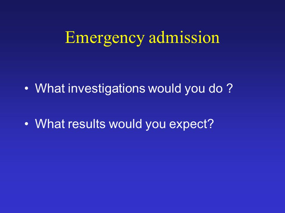 Emergency admission What investigations would you do