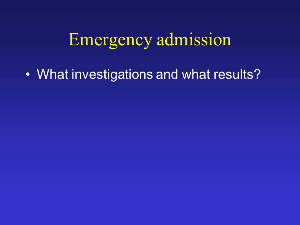 Emergency admission What investigations and what results