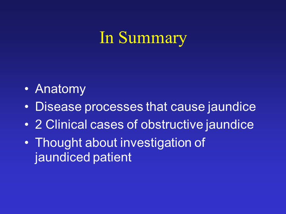 In Summary Anatomy Disease processes that cause jaundice