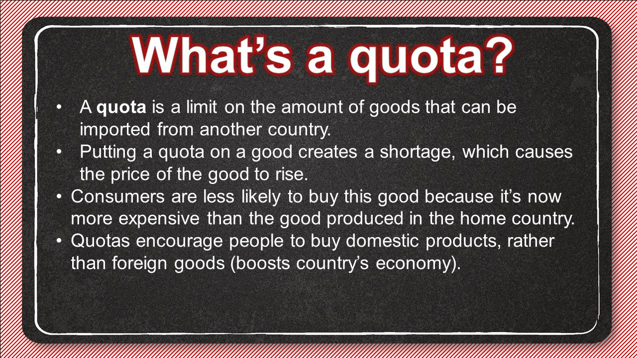 What's a quota A quota is a limit on the amount of goods that can be imported from another country.