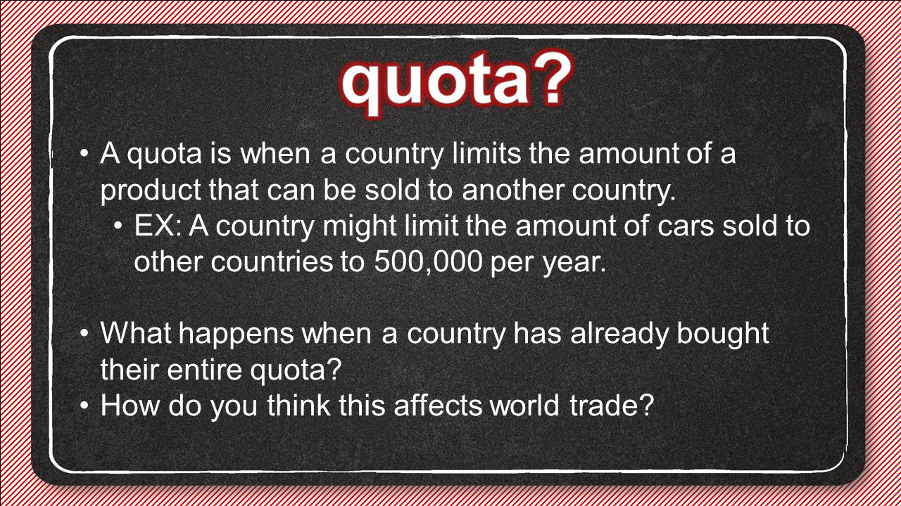 quota A quota is when a country limits the amount of a product that can be sold to another country.