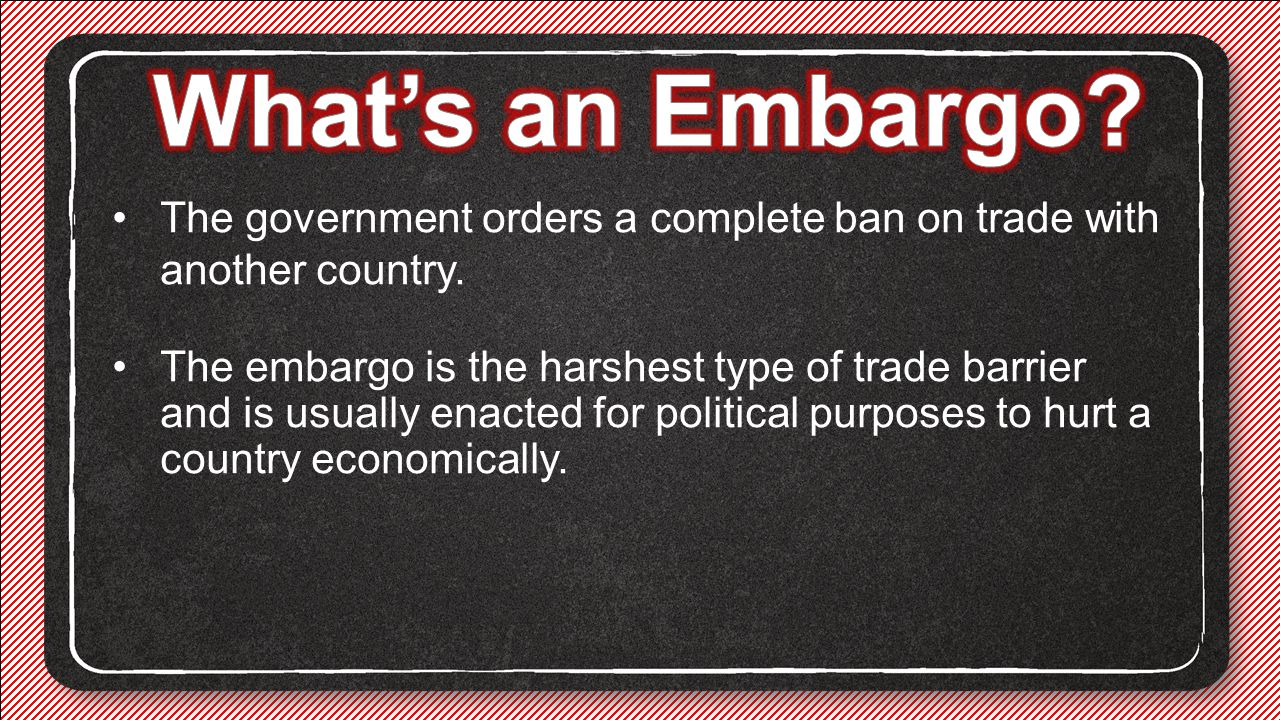 What's an Embargo The government orders a complete ban on trade with another country.