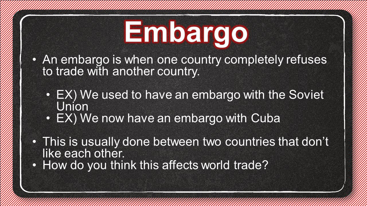Embargo An embargo is when one country completely refuses to trade with another country. EX) We used to have an embargo with the Soviet Union.