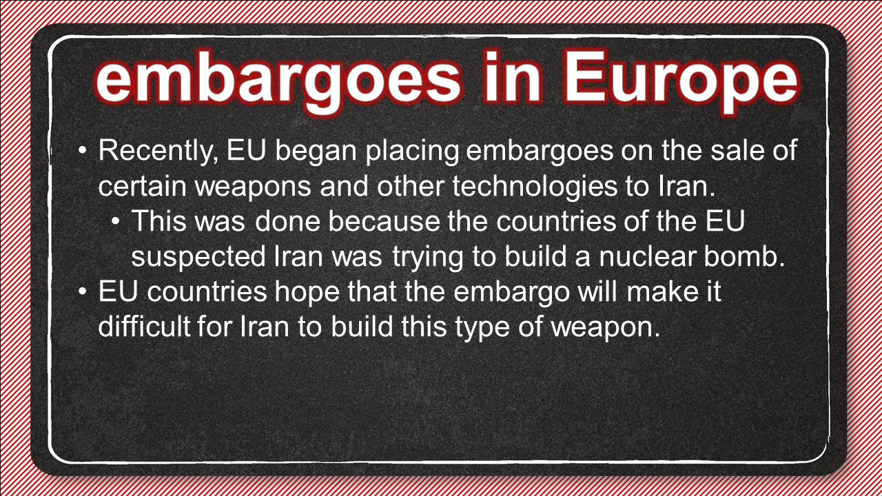 embargoes in Europe Recently, EU began placing embargoes on the sale of certain weapons and other technologies to Iran.