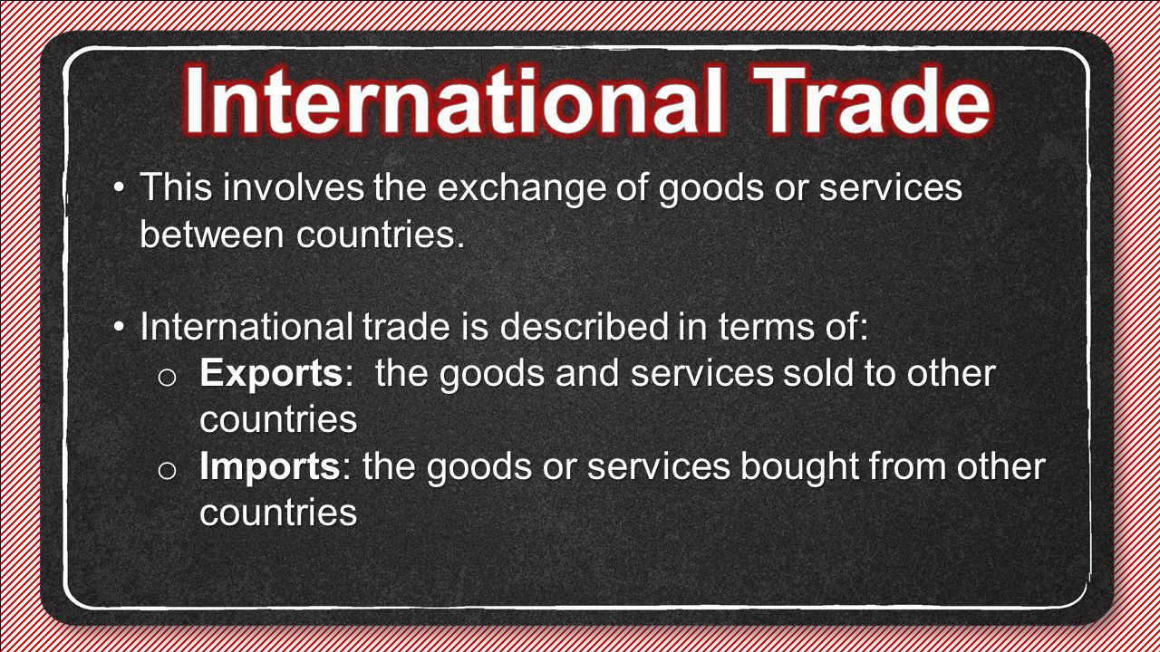 International Trade This involves the exchange of goods or services between countries. International trade is described in terms of: