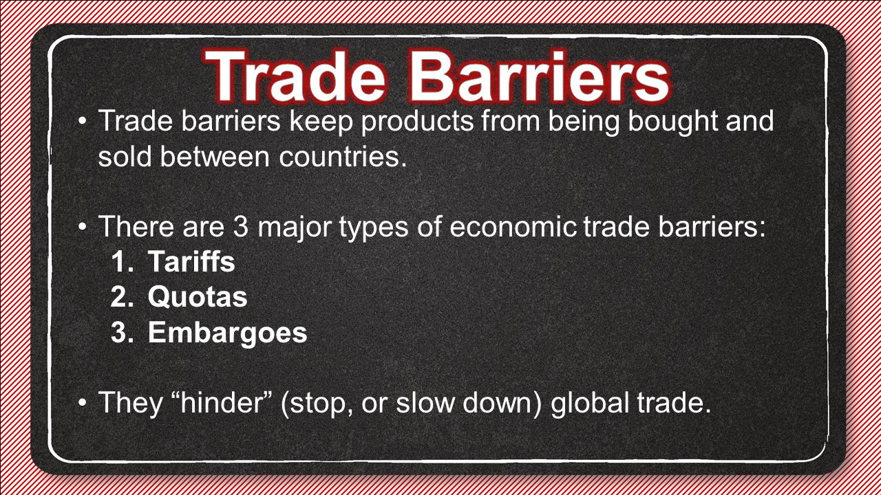 Trade Barriers Trade barriers keep products from being bought and sold between countries. There are 3 major types of economic trade barriers: