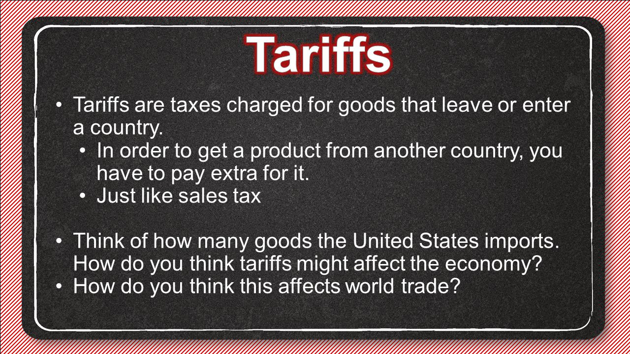 Tariffs Tariffs are taxes charged for goods that leave or enter a country.