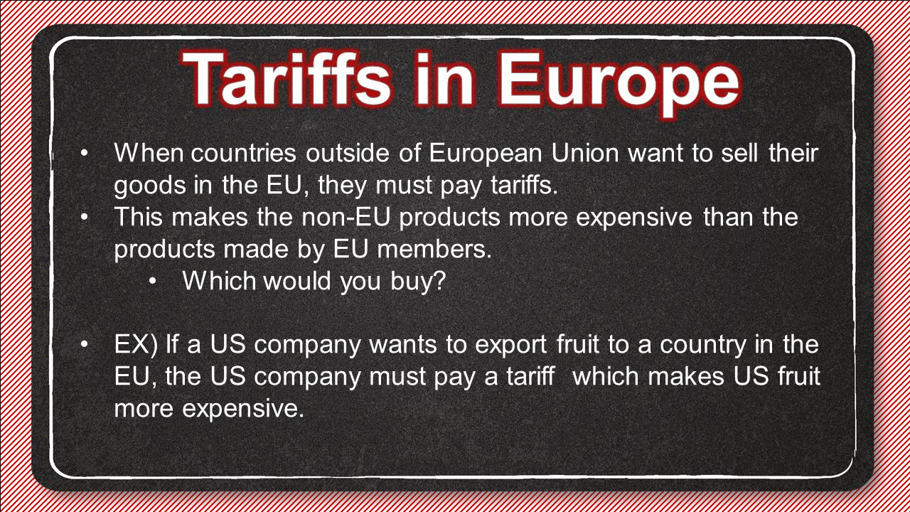 Tariffs in Europe When countries outside of European Union want to sell their goods in the EU, they must pay tariffs.