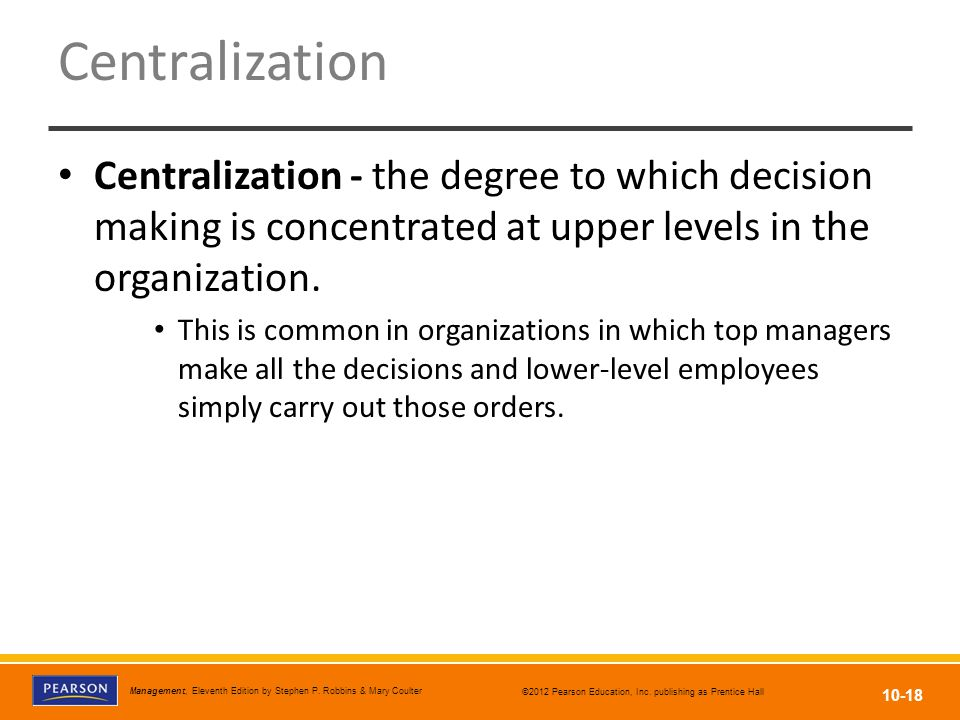Centralization Centralization - the degree to which decision making is concentrated at upper levels in the organization.