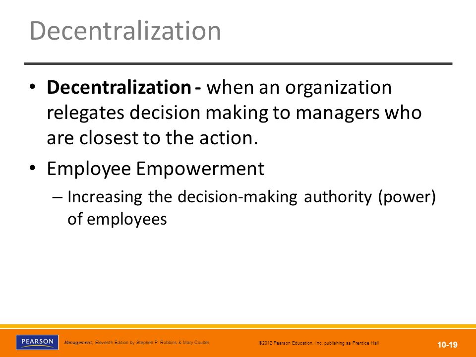 Decentralization Decentralization - when an organization relegates decision making to managers who are closest to the action.