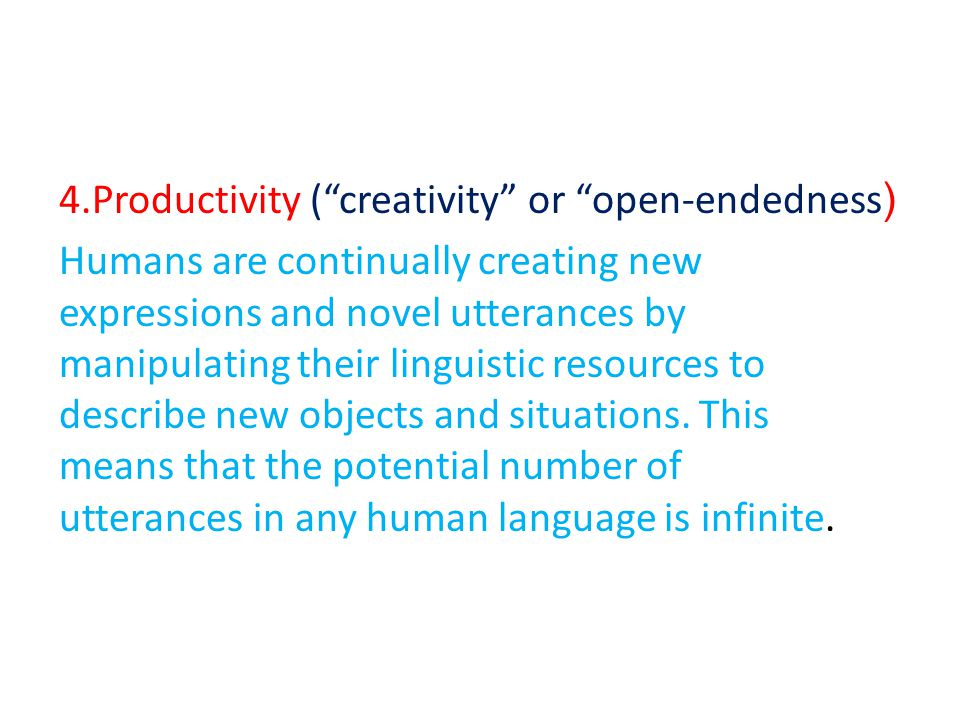 (4.Productivity ( creativity or open-endedness Humans are continually creating new expressions and novel utterances by manipulating their linguistic resources to describe new objects and situations.