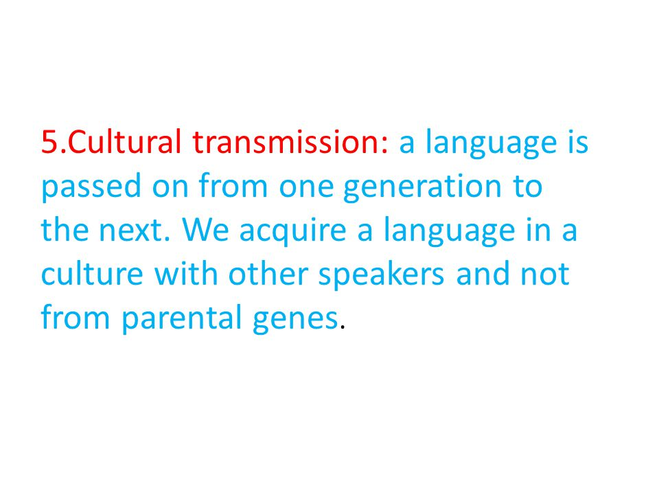 5.Cultural transmission: a language is passed on from one generation to the next.
