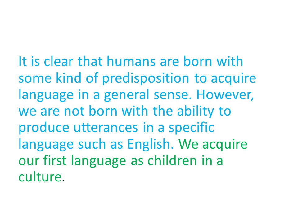 It is clear that humans are born with some kind of predisposition to acquire language in a general sense.