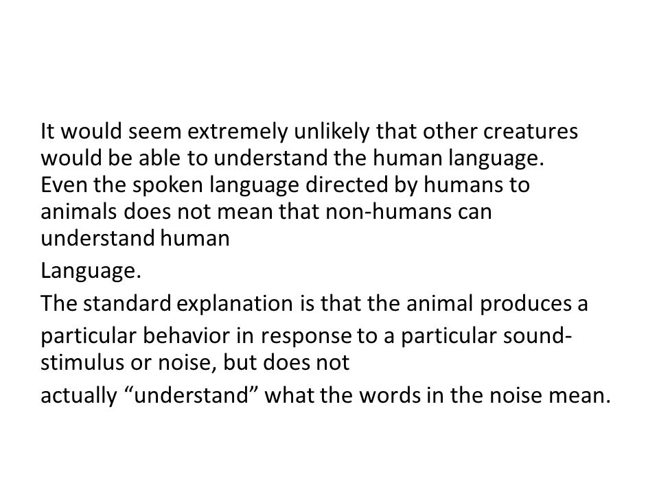 It would seem extremely unlikely that other creatures would be able to understand the human language.