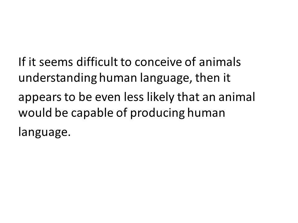 If it seems difficult to conceive of animals understanding human language, then it appears to be even less likely that an animal would be capable of producing human language.
