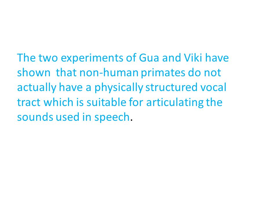 The two experiments of Gua and Viki have shown that non-human primates do not actually have a physically structured vocal tract which is suitable for articulating the sounds used in speech.