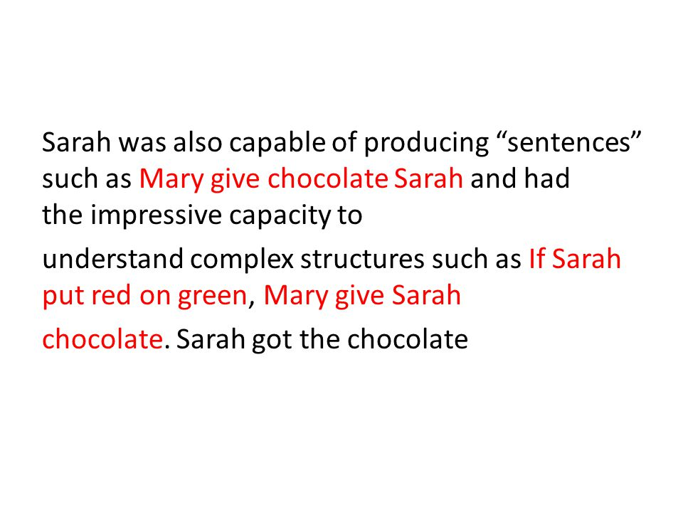 Sarah was also capable of producing sentences such as Mary give chocolate Sarah and had the impressive capacity to understand complex structures such as If Sarah put red on green, Mary give Sarah chocolate.