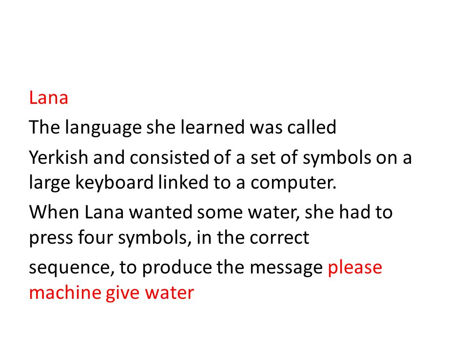 Lana The language she learned was called Yerkish and consisted of a set of symbols on a large keyboard linked to a computer.