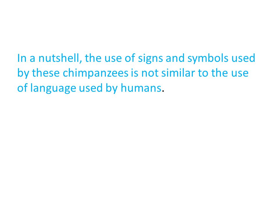 In a nutshell, the use of signs and symbols used by these chimpanzees is not similar to the use of language used by humans.