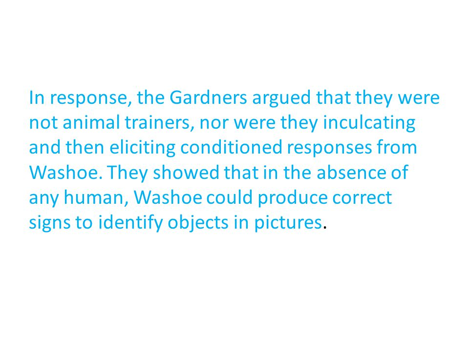 In response, the Gardners argued that they were not animal trainers, nor were they inculcating and then eliciting conditioned responses from Washoe.