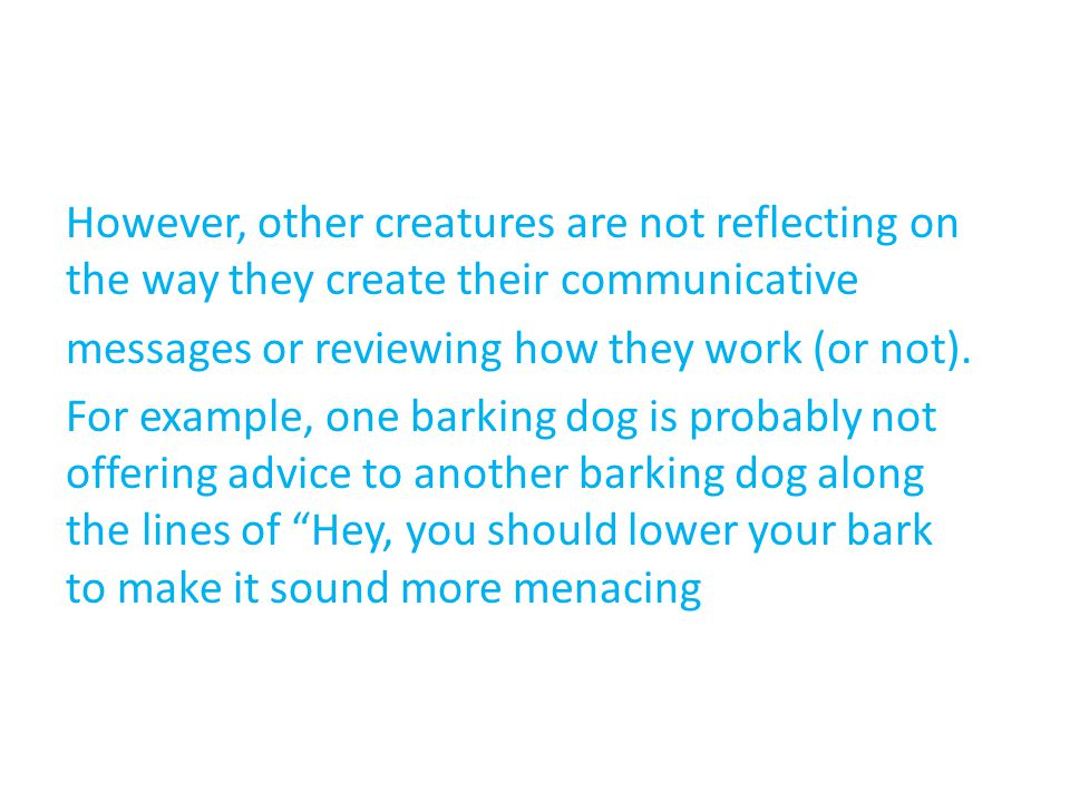 However, other creatures are not reflecting on the way they create their communicative