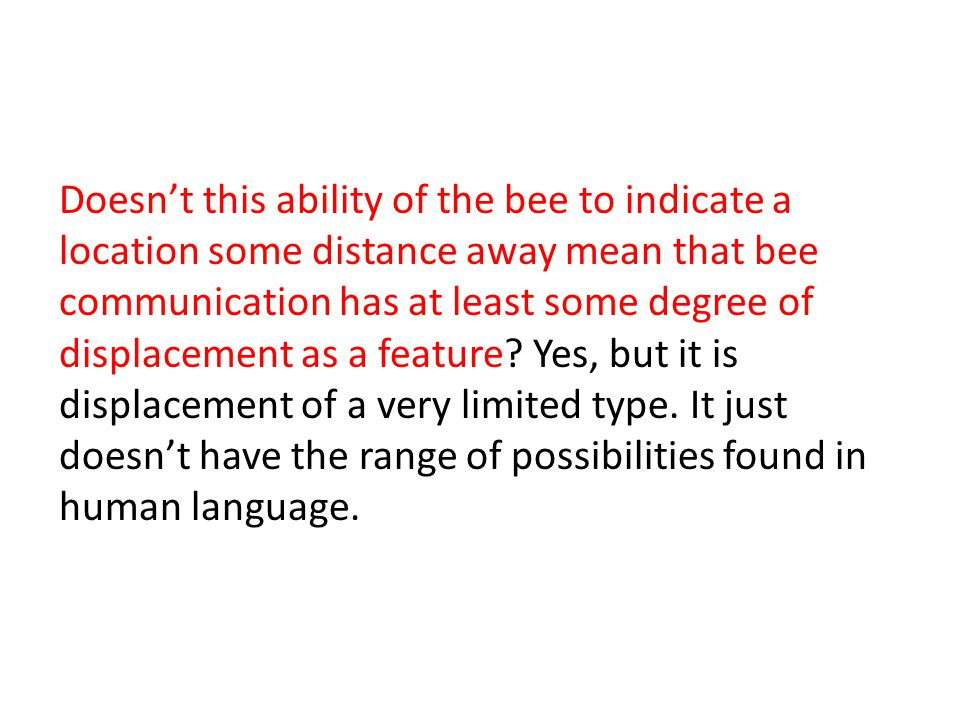 Doesn't this ability of the bee to indicate a location some distance away mean that bee communication has at least some degree of displacement as a feature.