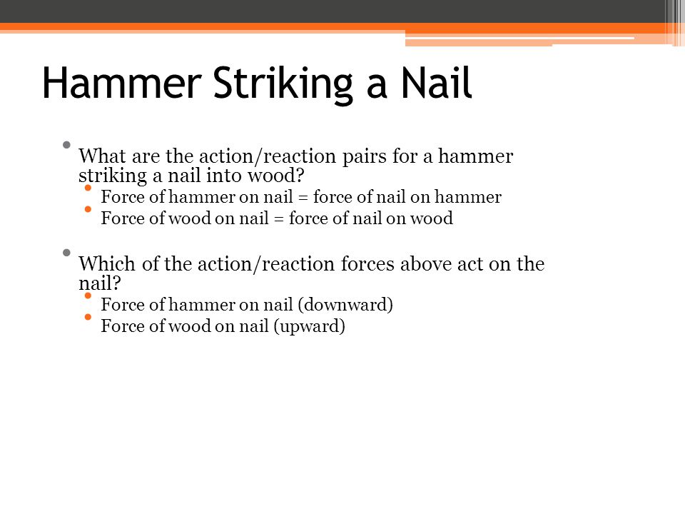 Hammer Striking a Nail What are the action/reaction pairs for a hammer striking a nail into wood Force of hammer on nail = force of nail on hammer.