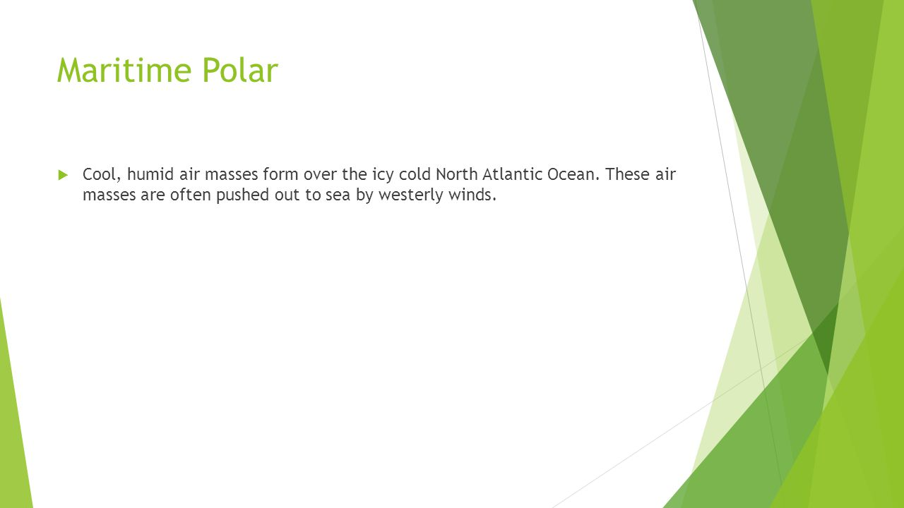 Maritime Polar Cool, humid air masses form over the icy cold North Atlantic Ocean.