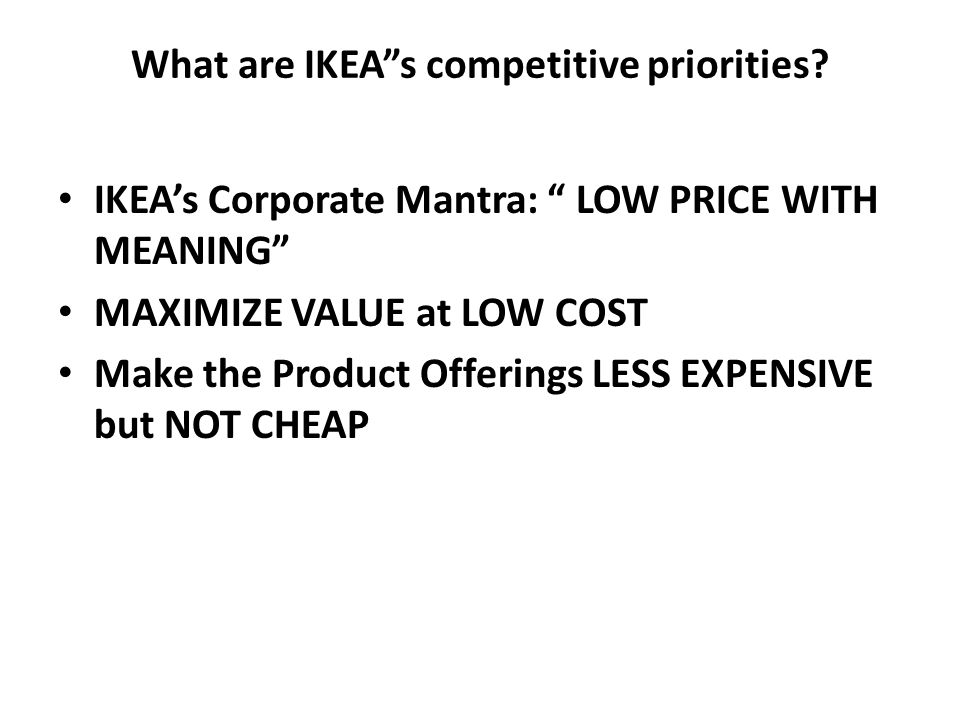 what are ikea s competitive priorities Worling is ikea's director of business navigation — which combines the job of controller with a primary role  we have far more potential priorities than we can.