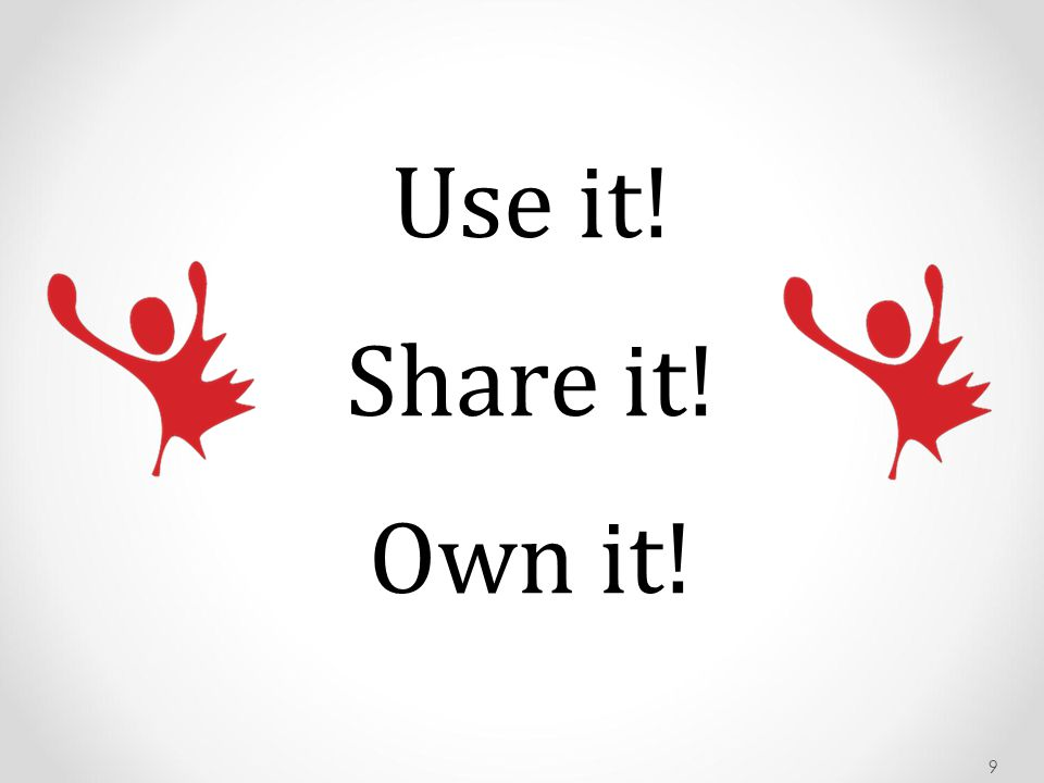 Use it! Share it! Own it!