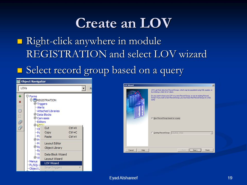 Create an LOV Right-click anywhere in module REGISTRATION and select LOV wizard. Select record group based on a query.