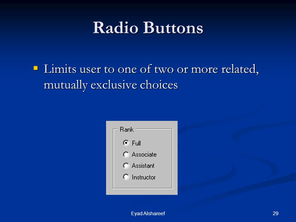 Radio Buttons Limits user to one of two or more related, mutually exclusive choices Eyad Alshareef