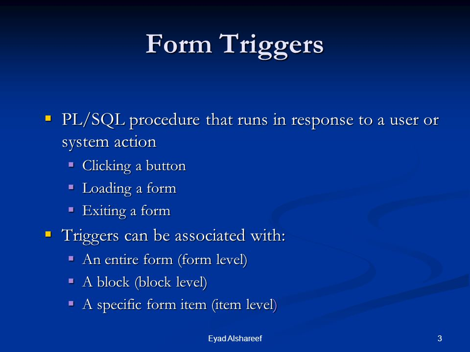 Form Triggers PL/SQL procedure that runs in response to a user or system action. Clicking a button.