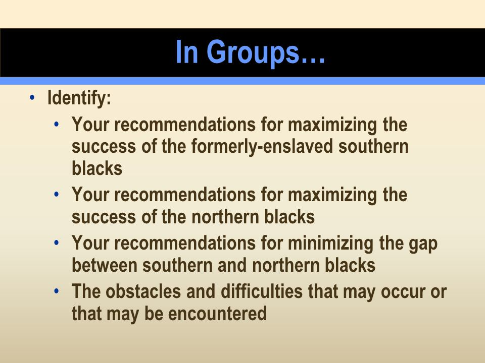 In Groups… Identify: Your recommendations for maximizing the success of the formerly-enslaved southern blacks.