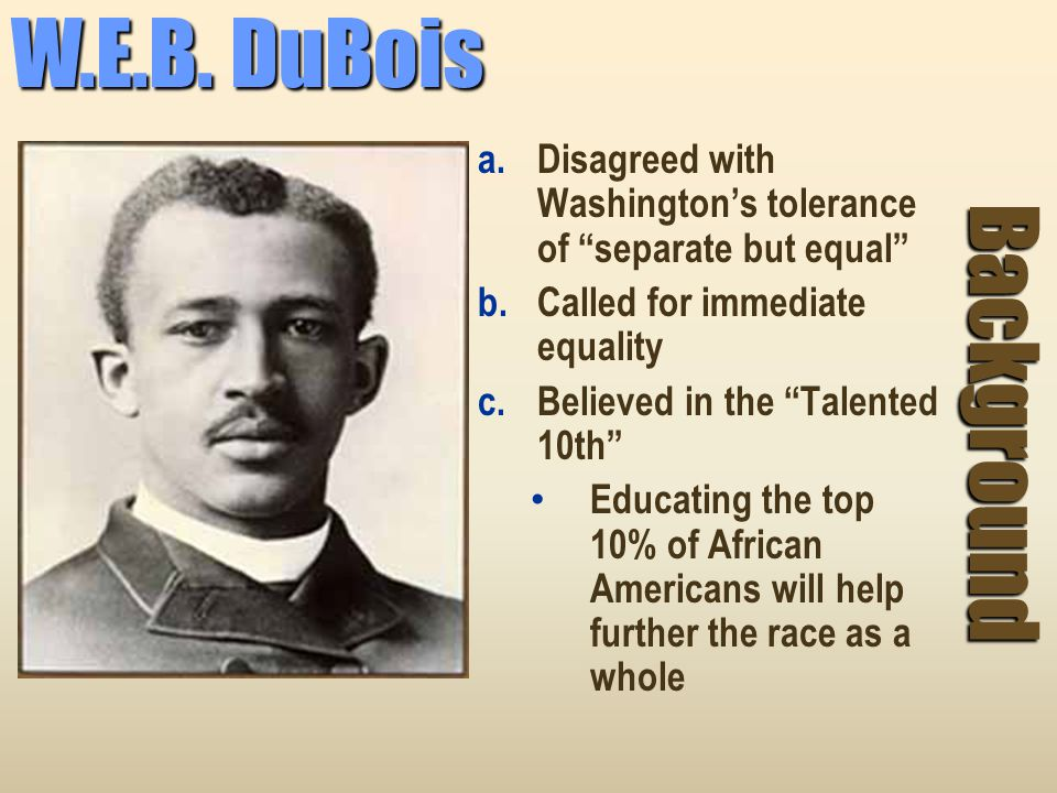 W.E.B. DuBois Disagreed with Washington's tolerance of separate but equal Called for immediate equality.