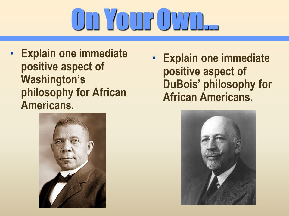 On Your Own… Explain one immediate positive aspect of Washington's philosophy for African Americans.