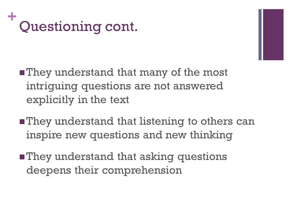 Questioning cont. They understand that many of the most intriguing questions are not answered explicitly in the text.